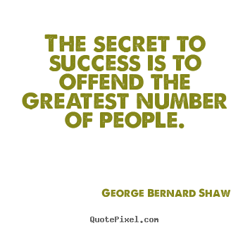 The secret to success is to offend the greatest number of people. George Bernard Shaw  success quotes