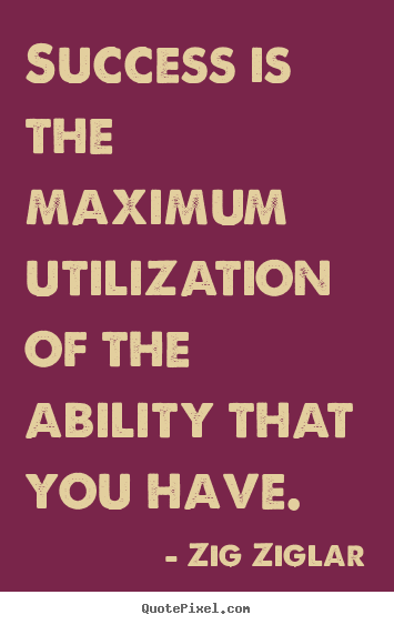 Success quotes - Success is the maximum utilization of the ability that you have.