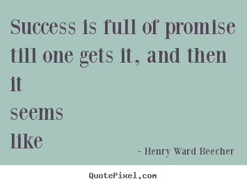 Success is full of promise till one gets.. Henry Ward Beecher  success quote