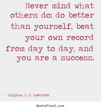 Quotes about success - Never mind what others do; do better than yourself,..