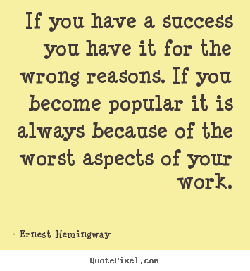 If you have a success you have it for the wrong.. Ernest Hemingway great success sayings