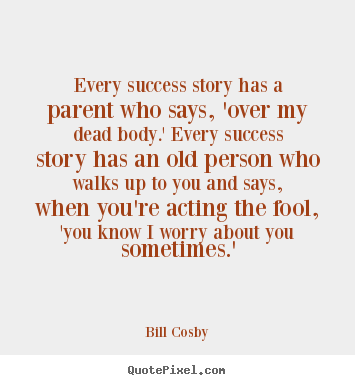 Quotes about success - Every success story has a parent who says, 'over my dead body.' every..