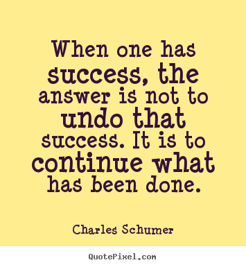 Charles Schumer image quotes - When one has success, the answer is not to undo that success... - Success quotes