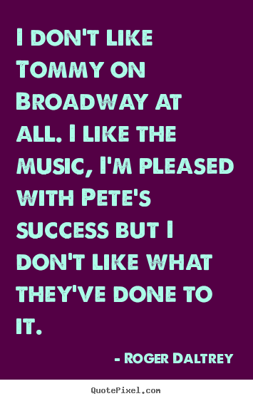 I don't like tommy on broadway at all. i like the music, i'm pleased.. Roger Daltrey top success quotes