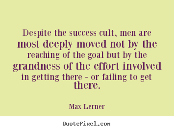 Despite the success cult, men are most deeply moved.. Max Lerner  success quote