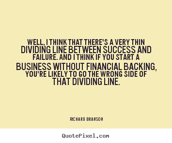 Well, i think that there's a very thin dividing.. Richard Branson famous success quotes