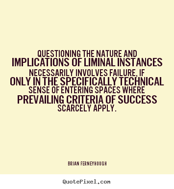 Brian Ferneyhough picture quote - Questioning the nature and implications of liminal.. - Success quotes