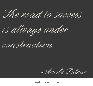 Quotes about success - The road to success is always under construction.