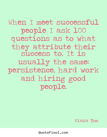 Success quotes - When i meet successful people i ask 100 questions as to what..
