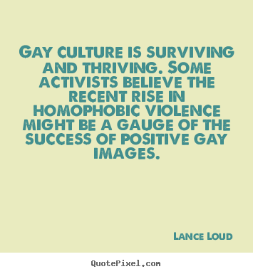 Lance Loud photo quotes - Gay culture is surviving and thriving. some activists.. - Success quotes