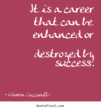 Success quotes - It is a career that can be enhanced or destroyed by success.
