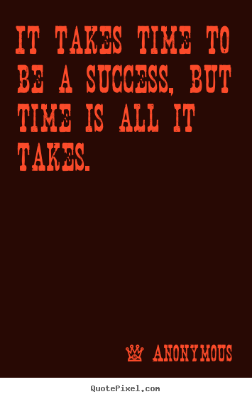 It takes time to be a success, but time is all it takes. Anonymous greatest success sayings