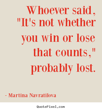 "Whoever said, ""it's not whether you win.. Martina Navratilova popular success quotes"