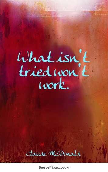 Success quotes - What isn't tried won't work.
