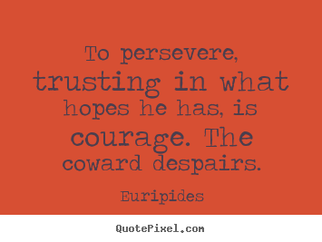 Euripides photo quotes - To persevere, trusting in what hopes he has, is courage... - Success quotes