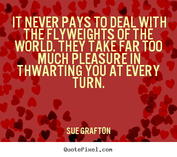 Quotes about success - It never pays to deal with the flyweights of the world...