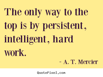 The only way to the top is by persistent, intelligent,.. A. T. Mercier best success quotes