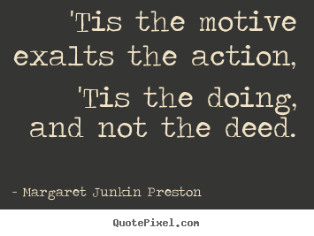 Margaret Junkin Preston picture quotes - 'tis the motive exalts the action, 'tis the.. - Success quote