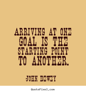 Arriving at one goal is the starting point to another. John Dewey great success quotes