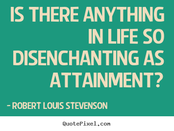 Robert Louis Stevenson picture quotes - Is there anything in life so disenchanting as attainment? - Success quote