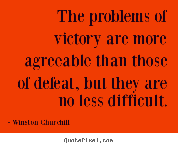 The problems of victory are more agreeable than those of defeat,.. Winston Churchill popular success quotes