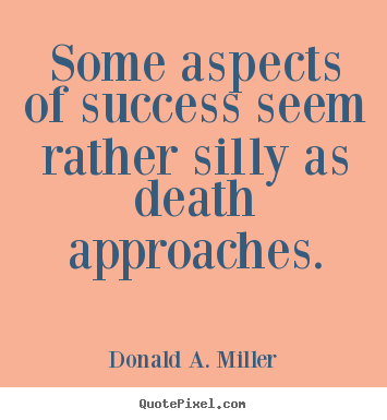 Some aspects of success seem rather silly as death approaches. Donald A. Miller famous success quote