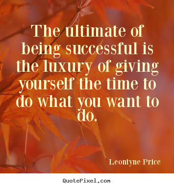 Quotes about success - The ultimate of being successful is the luxury..
