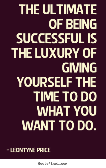 Quotes about success - The ultimate of being successful is the luxury of..