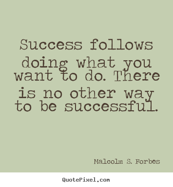 Create poster quote about success - Success follows doing what you want to do. there is no..