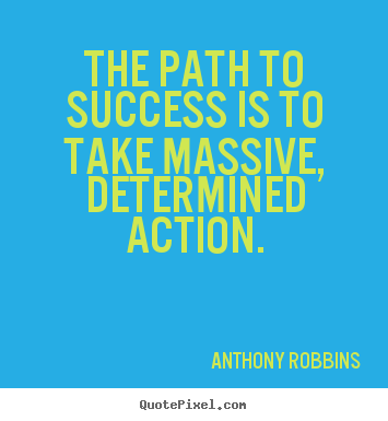 Anthony Robbins picture quotes - The path to success is to take massive, determined action. - Success quotes