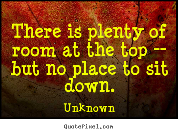 Success quote - There is plenty of room at the top -- but no place to sit..