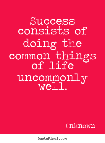 Success consists of doing the common things of life uncommonly.. Unknown popular success quotes