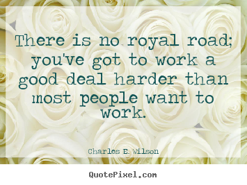 Quote about success - There is no royal road; you've got to work a good deal..