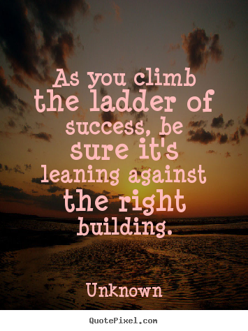 As you climb the ladder of success, be sure it's leaning against the.. Unknown famous success sayings