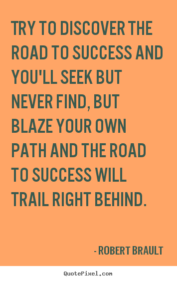 Try to discover the road to success and you'll seek but never.. Robert Brault great success quote