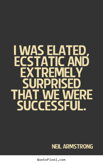 Create your own image quotes about success - I was elated, ecstatic and extremely surprised that we were..