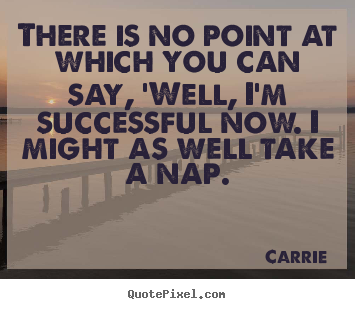 Design picture quotes about success - There is no point at which you can say, 'well, i'm successful..