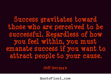 Success gravitates toward those who are perceived.. Jeff Herman popular success quote
