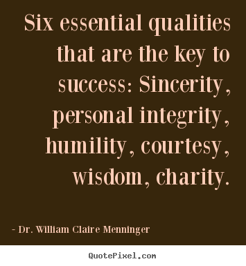 Six essential qualities that are the key to success: Sincerity, personal integrity, humility, courtesy, wisdom, charity. - William Menninger