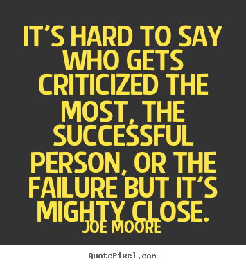 Success quotes - It's hard to say who gets criticized the..