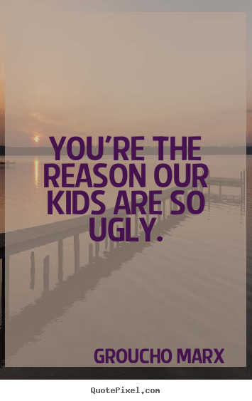 Youu0027re The Reason Our Kids Are So Ugly. Groucho Marx Success Quote