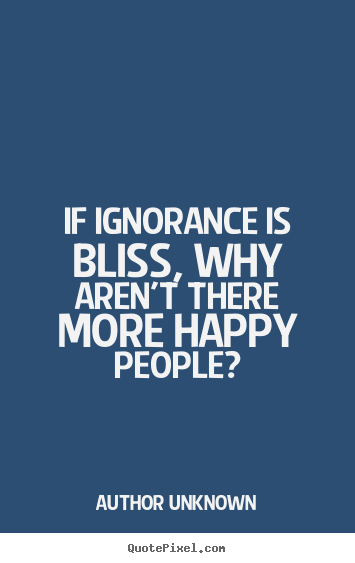 Author Unknown poster quotes - If ignorance is bliss, why aren't there more happy people? - Success quotes