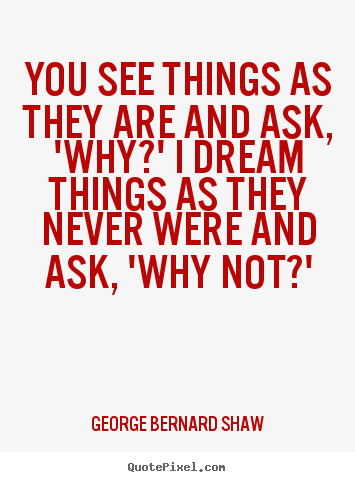 Success quote - You see things as they are and ask, 'why?' i dream..