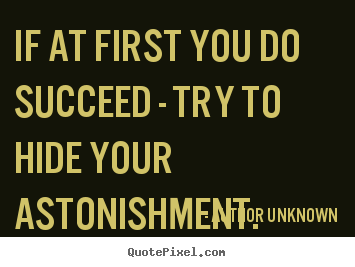 Success quotes - If at first you do succeed - try to hide your..