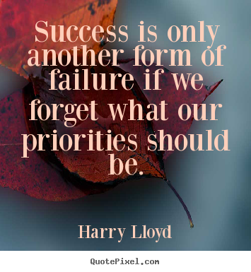 Harry Lloyd image quotes - Success is only another form of failure if we forget what our priorities.. - Success quotes