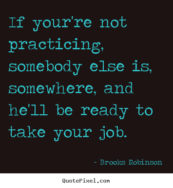 Brooks Robinson picture quotes - If your're not practicing, somebody else is,.. - Success quotes