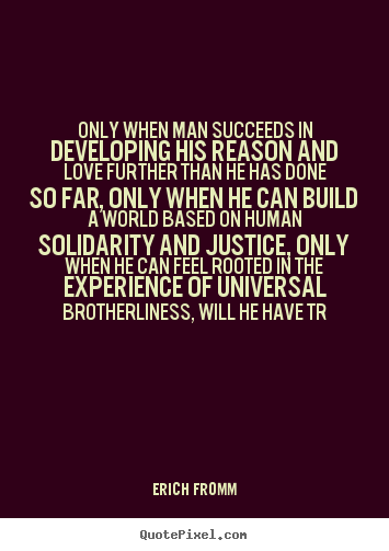 Quote about success - Only when man succeeds in developing his reason and love further..