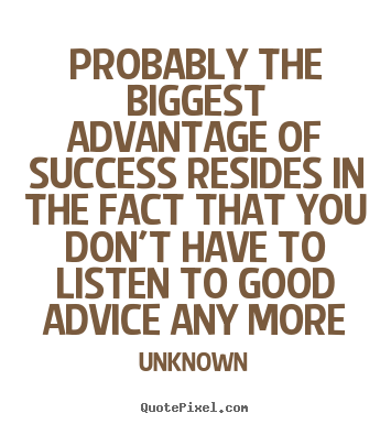 Quotes about success - Probably the biggest advantage of success resides in the fact that..