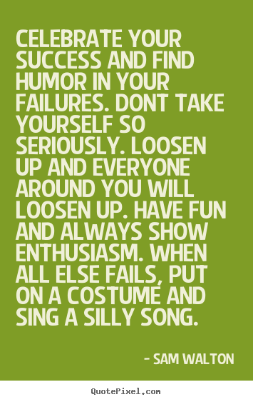 Create your own picture quotes about success - Celebrate your success and find humor in your failures. dont take..