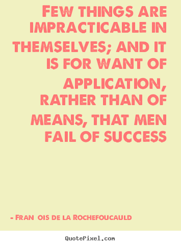 Few things are impracticable in themselves; and.. François De La Rochefoucauld famous success quote